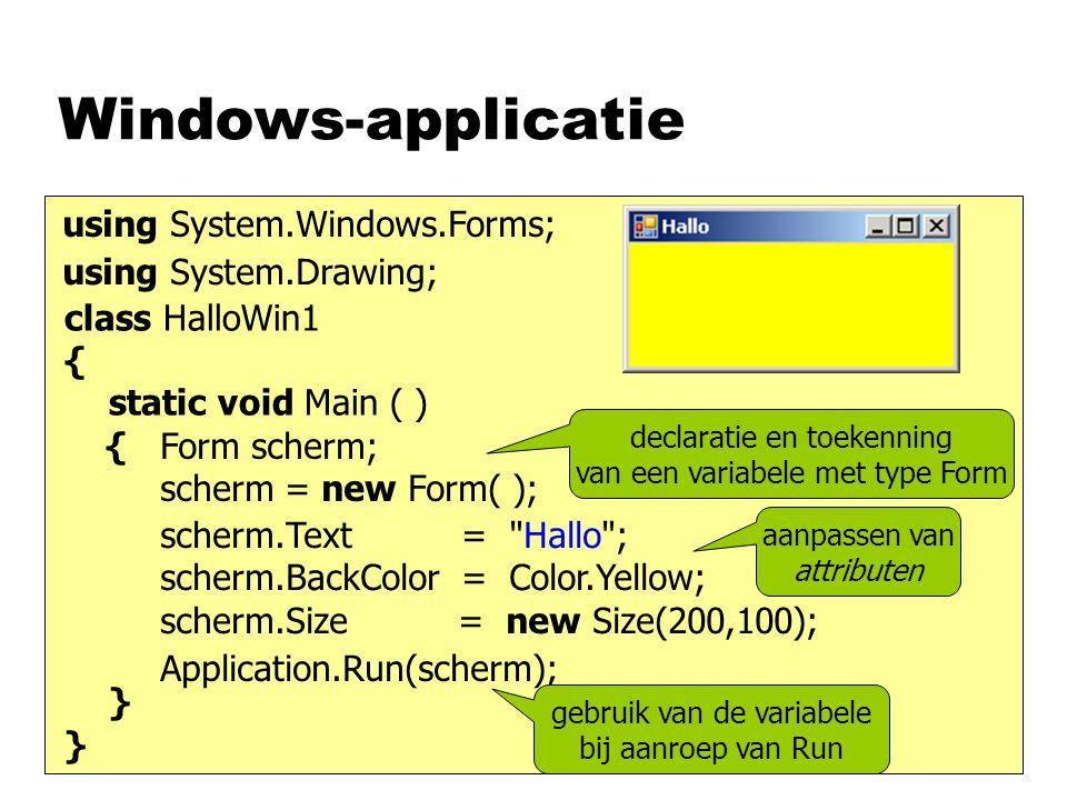 Windows-applicatie class HalloWin1 { static void Main ( ) { } Form scherm; scherm = new Form( ); Application.Run(scherm); using System.Windows.Forms; scherm.Text = Hallo ; scherm.BackColor = Color.Yellow; scherm.Size = new Size(200,100); using System.Drawing; declaratie en toekenning van een variabele met type Form gebruik van de variabele bij aanroep van Run aanpassen van attributen