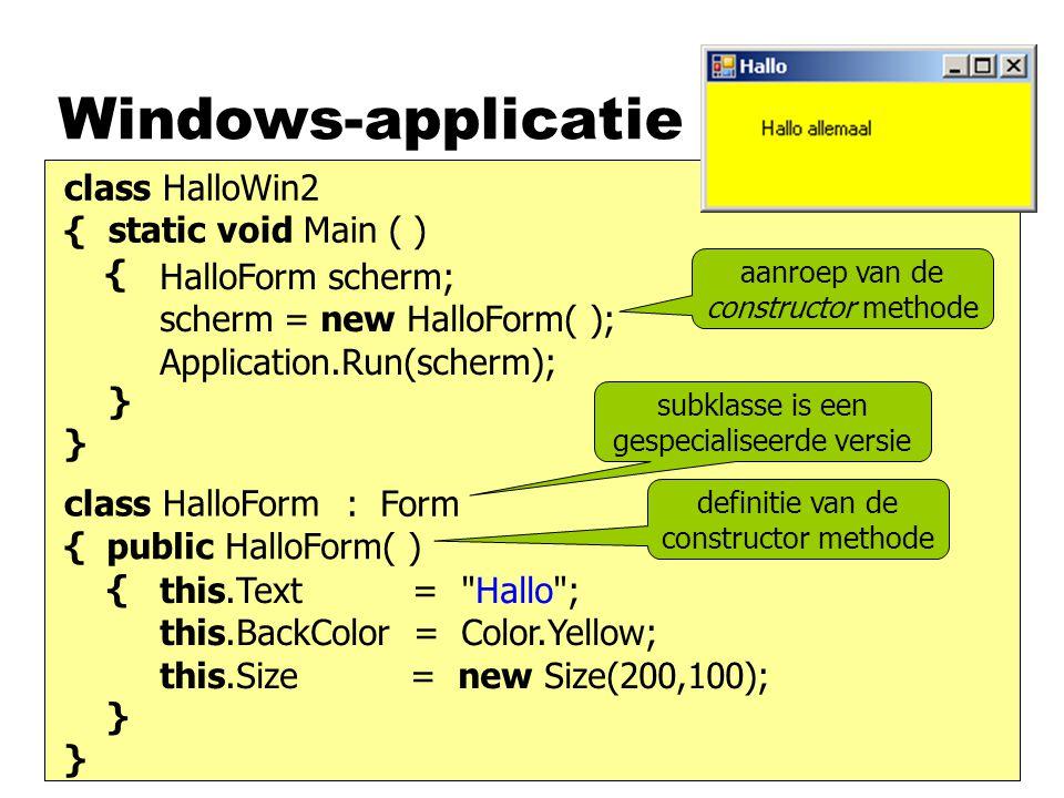 Windows-applicatie class HalloWin2 { static void Main ( ) { } class HalloForm { } Form scherm; scherm = new Form( ); Application.Run(scherm); HalloForm scherm; scherm = new HalloForm( ); Application.Run(scherm); : Form subklasse is een gespecialiseerde versie aanroep van de constructor methode public HalloForm( ) { } definitie van de constructor methode this.Text = Hallo ; this.BackColor = Color.Yellow; this.Size = new Size(200,100);