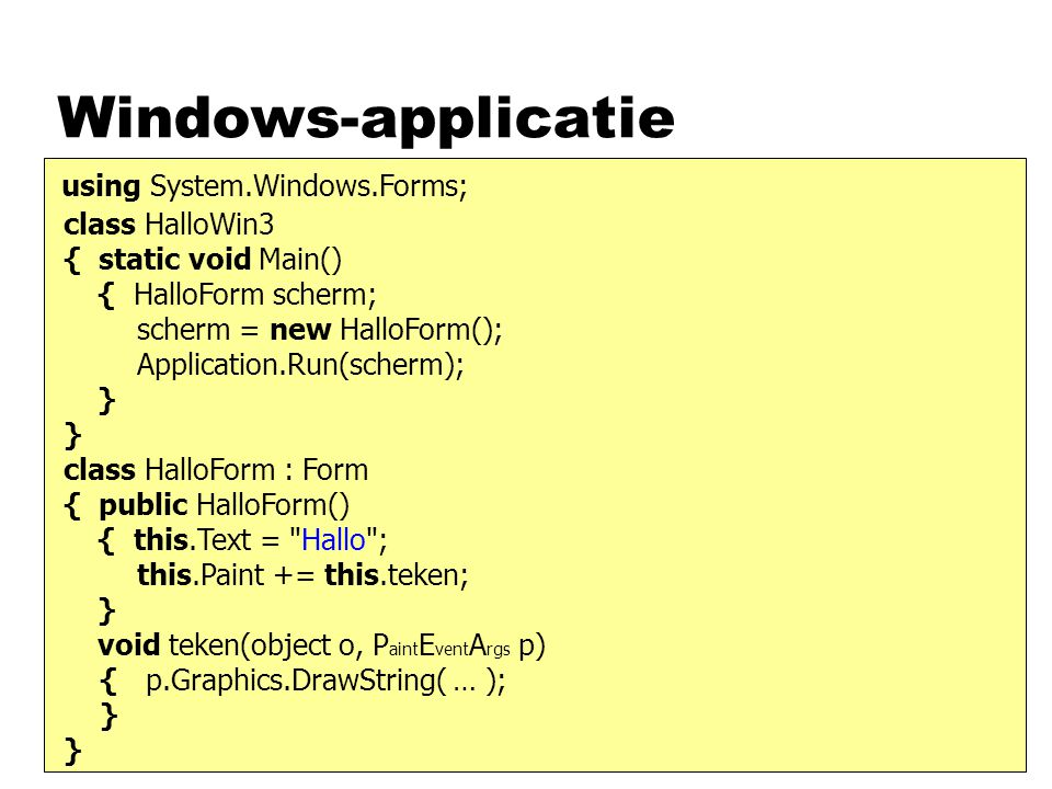 Windows-applicatie class HalloWin3 { static void Main() { HalloForm scherm; scherm = new HalloForm(); Application.Run(scherm); } class HalloForm : Form { public HalloForm() { this.Text = Hallo ; this.Paint += this.teken; } void teken(object o, P aint E vent A rgs p) { p.Graphics.DrawString( … ); } using System.Windows.Forms;