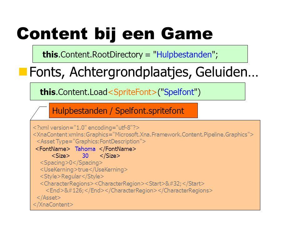 Content bij een Game nFonts, Achtergrondplaatjes, Geluiden… this.Content.Load ( Spelfont ) Hulpbestanden / Spelfont.spritefont 0 true Regular ~ Tahoma 30 this.Content.RootDirectory = Hulpbestanden ;