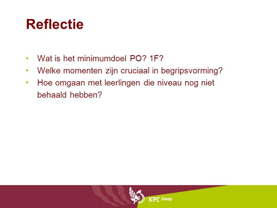 Reflectie Wat is het minimumdoel PO? 1F? Welke momenten zijn cruciaal in begripsvorming? Hoe omgaan met leerlingen die niveau nog niet behaald hebben?