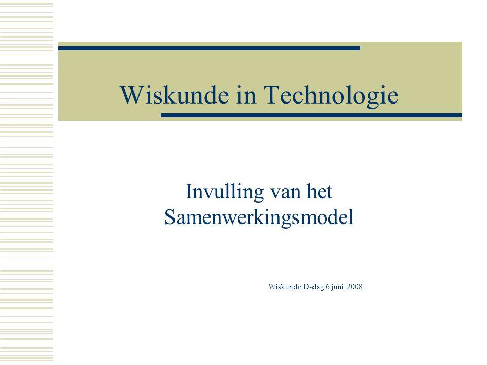 Wiskunde in Technologie Invulling van het Samenwerkingsmodel Wiskunde D-dag 6 juni 2008