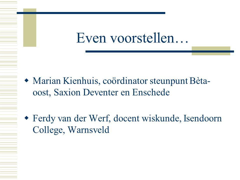 Even voorstellen…  Marian Kienhuis, coördinator steunpunt Bèta- oost, Saxion Deventer en Enschede  Ferdy van der Werf, docent wiskunde, Isendoorn College, Warnsveld
