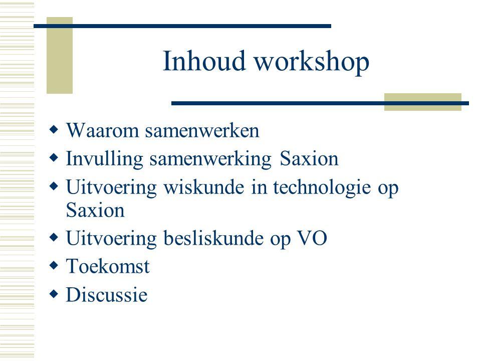 Inhoud workshop  Waarom samenwerken  Invulling samenwerking Saxion  Uitvoering wiskunde in technologie op Saxion  Uitvoering besliskunde op VO  Toekomst  Discussie