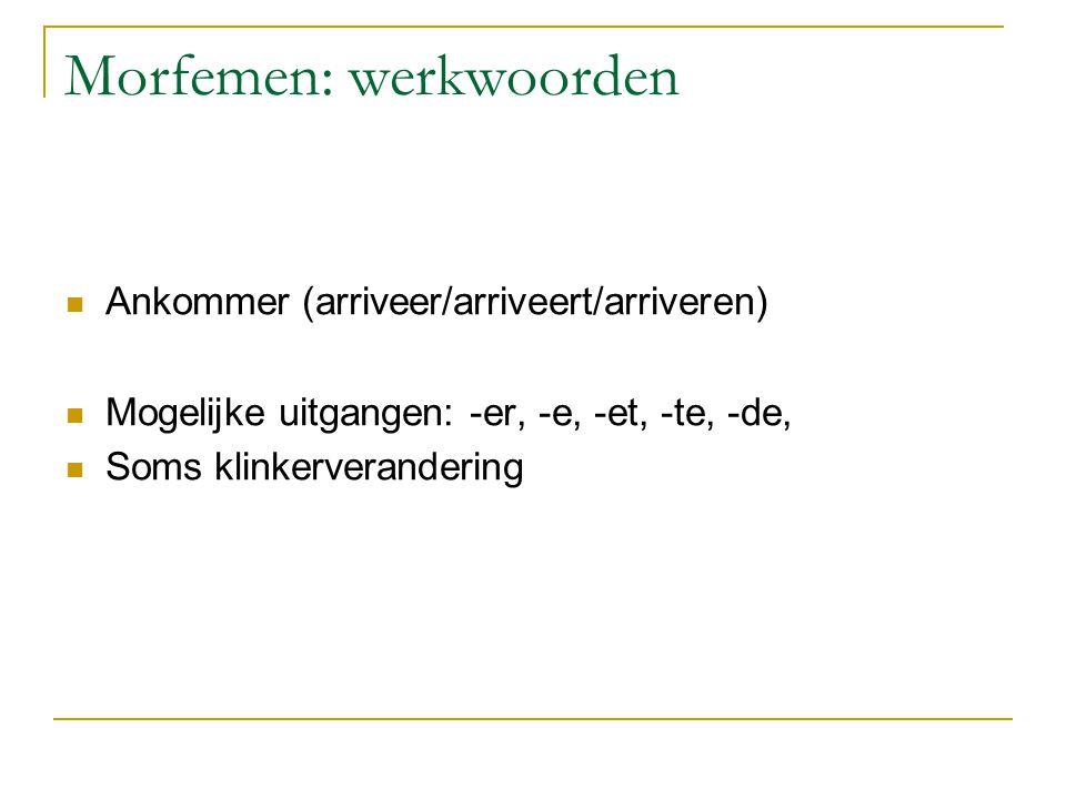Morfemen: werkwoorden Ankommer (arriveer/arriveert/arriveren) Mogelijke uitgangen: -er, -e, -et, -te, -de, Soms klinkerverandering