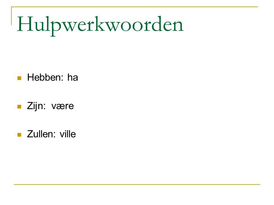 Hulpwerkwoorden Hebben: ha Zijn: være Zullen: ville