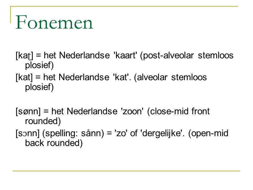 Fonemen [ka ʈ ] = het Nederlandse kaart (post-alveolar stemloos plosief) [kat] = het Nederlandse kat .