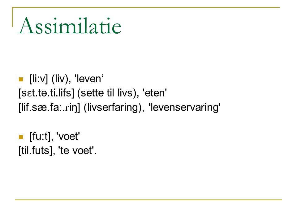 Assimilatie [li:v] (liv), leven' [s ɛ t.tə.ti.lifs] (sette til livs), eten [lif.sæ.fa:.