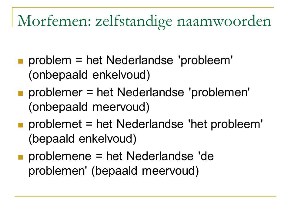 Morfemen: zelfstandige naamwoorden problem = het Nederlandse probleem (onbepaald enkelvoud) problemer = het Nederlandse problemen (onbepaald meervoud) problemet = het Nederlandse het probleem (bepaald enkelvoud) problemene = het Nederlandse de problemen (bepaald meervoud)