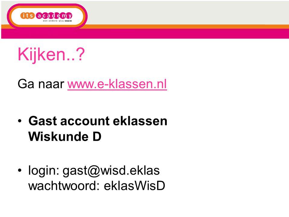 Kijken..? Ga naar www.e-klassen.nlwww.e-klassen.nl Gast account eklassen Wiskunde D login: gast@wisd.eklas wachtwoord: eklasWisD