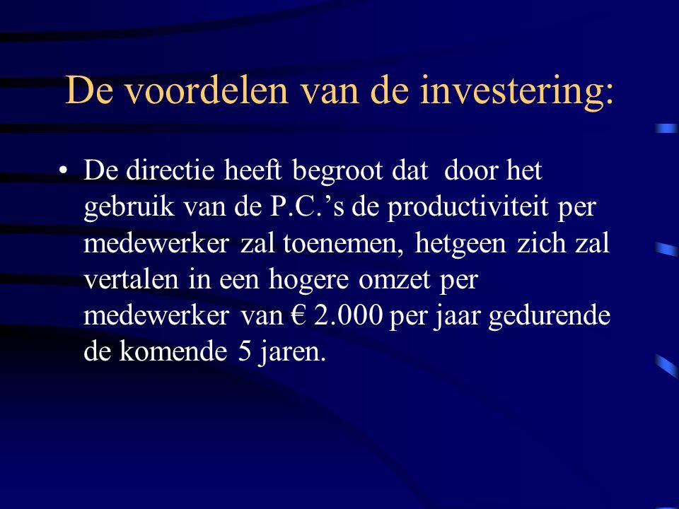 De voordelen van de investering: De directie heeft begroot dat door het gebruik van de P.C.'s de productiviteit per medewerker zal toenemen, hetgeen zich zal vertalen in een hogere omzet per medewerker van € 2.000 per jaar gedurende de komende 5 jaren.
