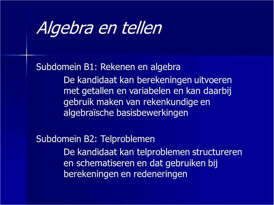 Rekenen en algebra Berekeningen maken met en zonder variabelen waarbij gebruik gemaakt wordt van rekenregels, inclusief die van machten Berekeningen maken met verhoudingen, breuken en procenten Werken met haakjes en vereenvoudigen door haakjes wegwerken