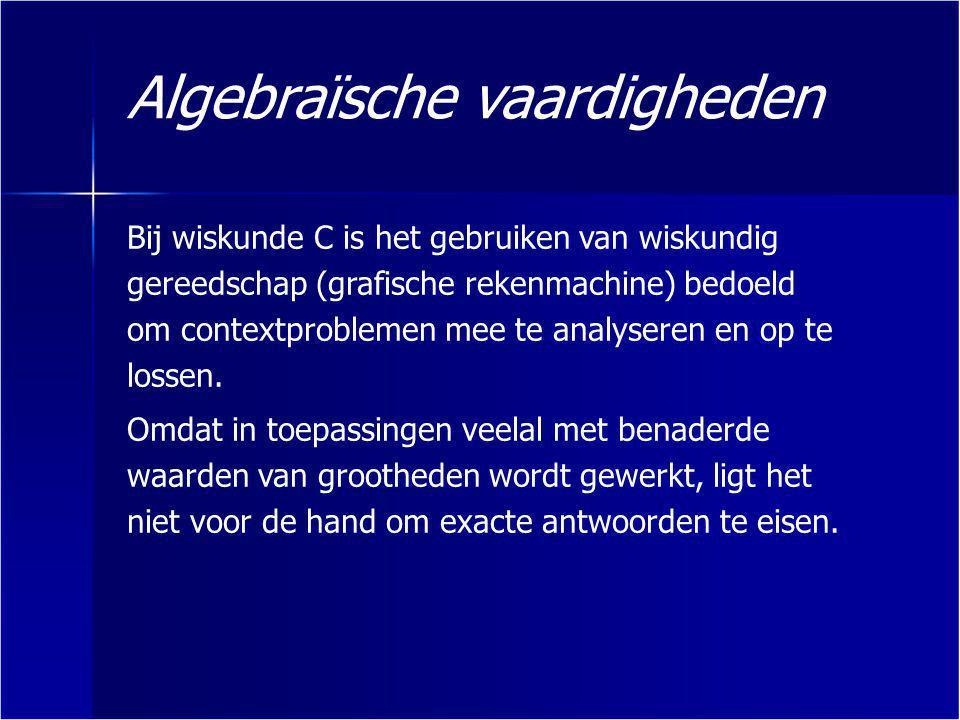 Algebraïsche vaardigheden Bij wiskunde C is het gebruiken van wiskundig gereedschap (grafische rekenmachine) bedoeld om contextproblemen mee te analys