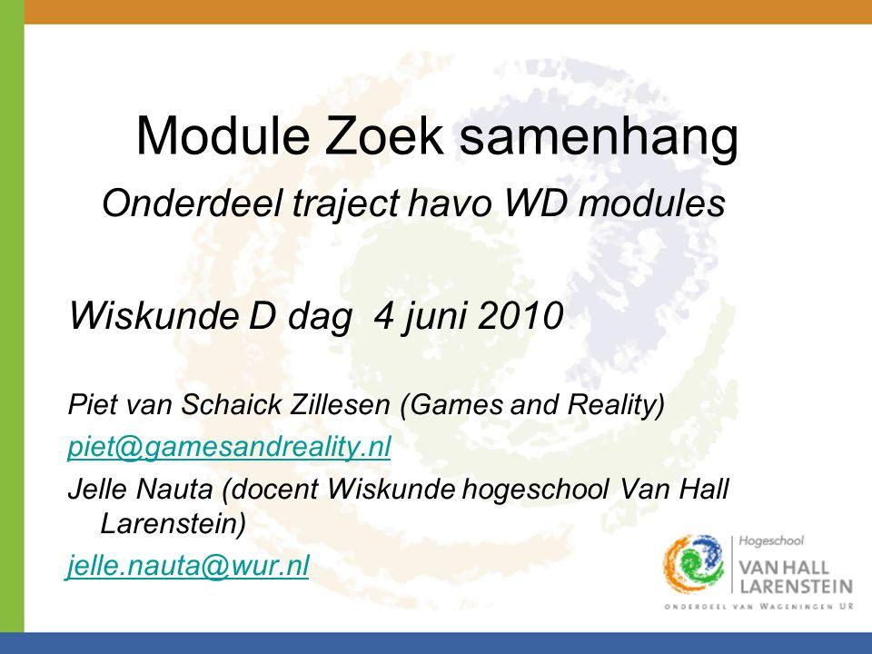 Module Zoek samenhang Onderdeel traject havo WD modules Wiskunde D dag 4 juni 2010 Piet van Schaick Zillesen (Games and Reality) piet@gamesandreality.nl Jelle Nauta (docent Wiskunde hogeschool Van Hall Larenstein) jelle.nauta@wur.nl