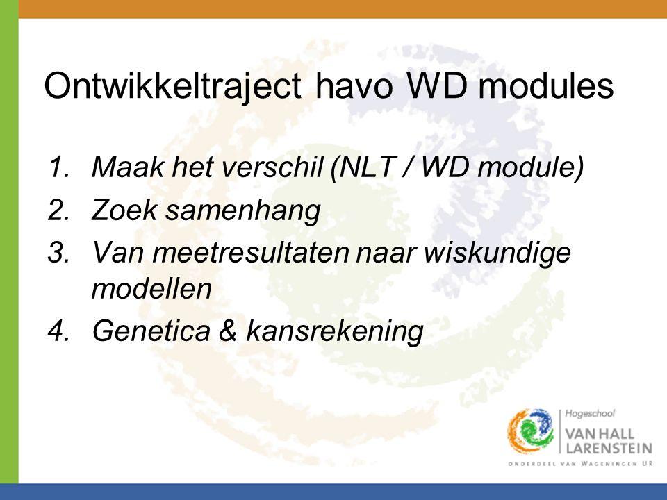 Ontwikkeltraject havo WD modules 1.Maak het verschil (NLT / WD module) 2.Zoek samenhang 3.Van meetresultaten naar wiskundige modellen 4.Genetica & kansrekening