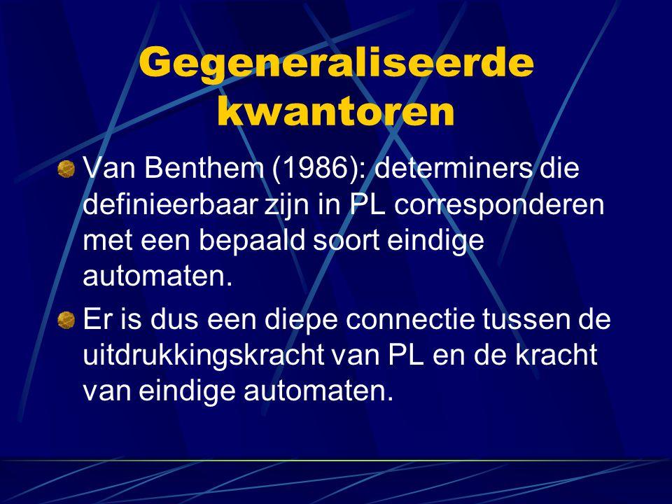 Gegeneraliseerde kwantoren Van Benthem (1986): determiners die definieerbaar zijn in PL corresponderen met een bepaald soort eindige automaten.