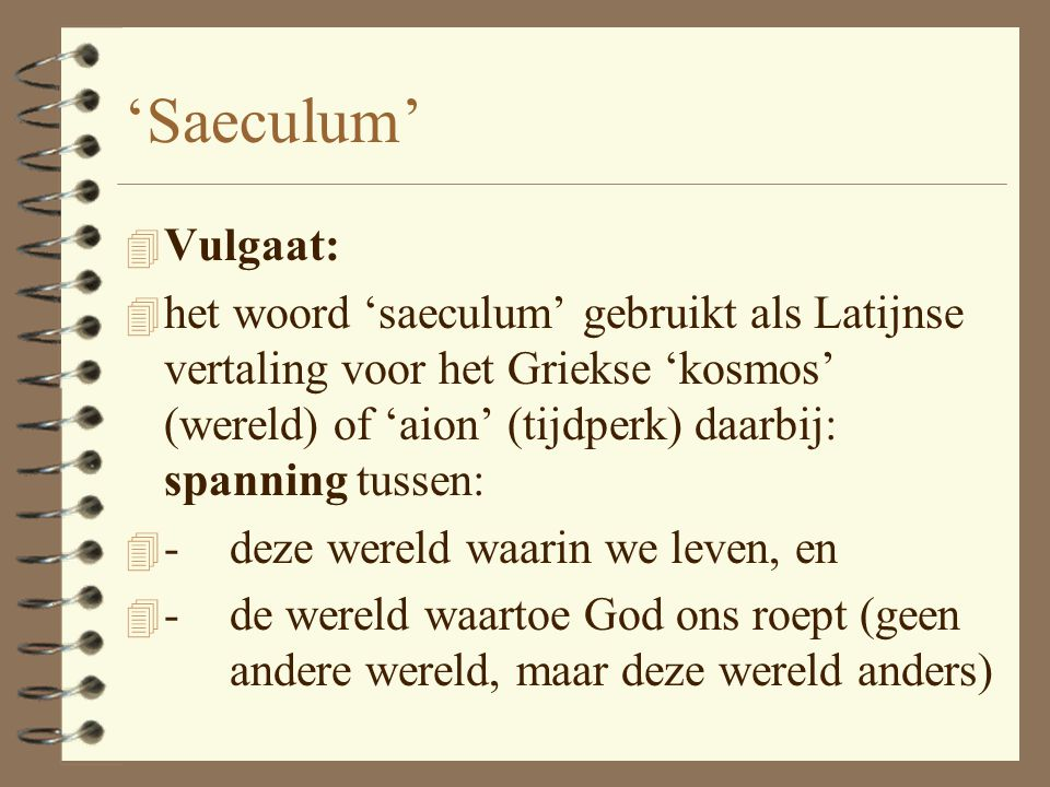 SAECULUM 4 Klassiek Latijn: –'tijdperk' –'eeuw' (vgl. het Franse 'siècle') Geen ongunstige betekenis