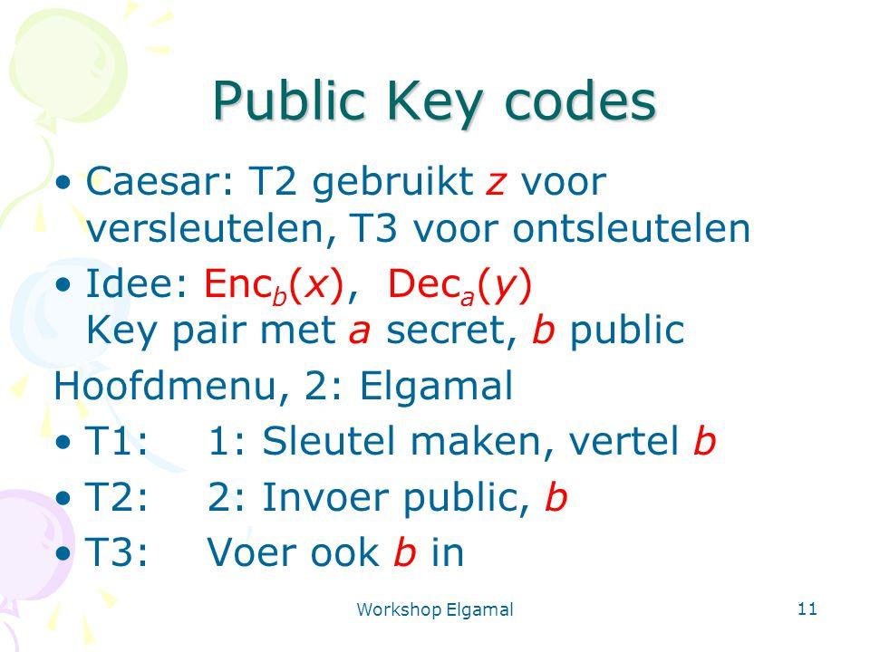 Workshop Elgamal 11 Public Key codes Caesar: T2 gebruikt z voor versleutelen, T3 voor ontsleutelen Idee: Enc b (x), Dec a (y) Key pair met a secret, b public Hoofdmenu, 2: Elgamal T1: 1: Sleutel maken, vertel b T2:2: Invoer public, b T3:Voer ook b in
