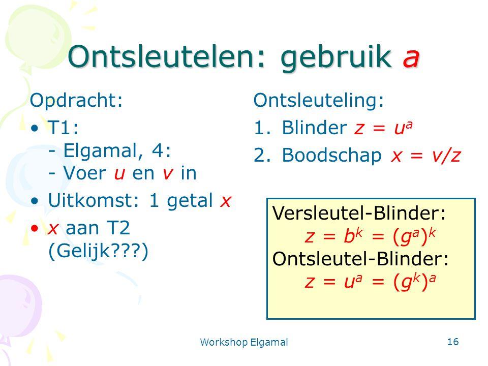 Workshop Elgamal 16 Ontsleutelen: gebruik a Opdracht: T1: - Elgamal, 4: - Voer u en v in Uitkomst: 1 getal x x aan T2 (Gelijk???) Ontsleuteling: 1.Bli