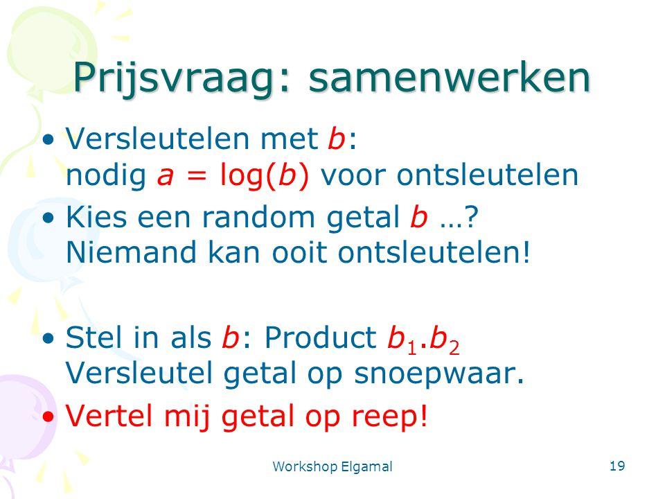 Workshop Elgamal 19 Prijsvraag: samenwerken Versleutelen met b: nodig a = log(b) voor ontsleutelen Kies een random getal b …? Niemand kan ooit ontsleu