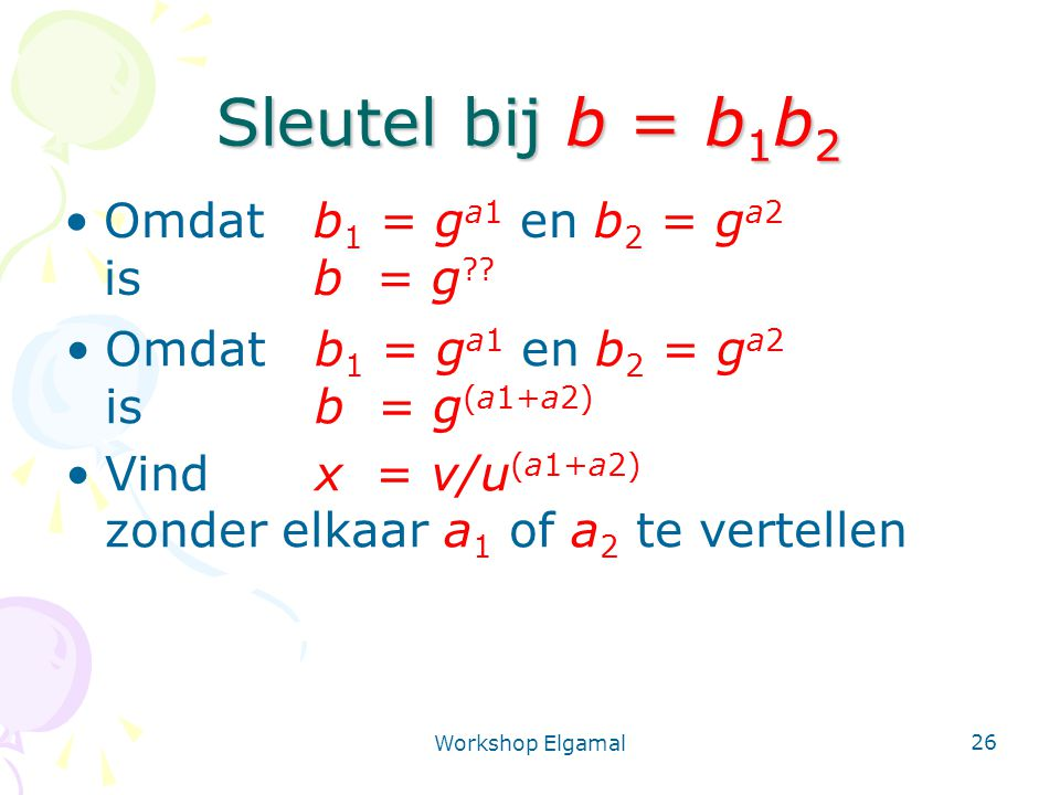 Workshop Elgamal 26 Sleutel bij b = b 1 b 2 Omdat b 1 = g a1 en b 2 = g a2 isb = g ?? Omdat b 1 = g a1 en b 2 = g a2 isb = g (a1+a2) Vindx = v/u (a1+a