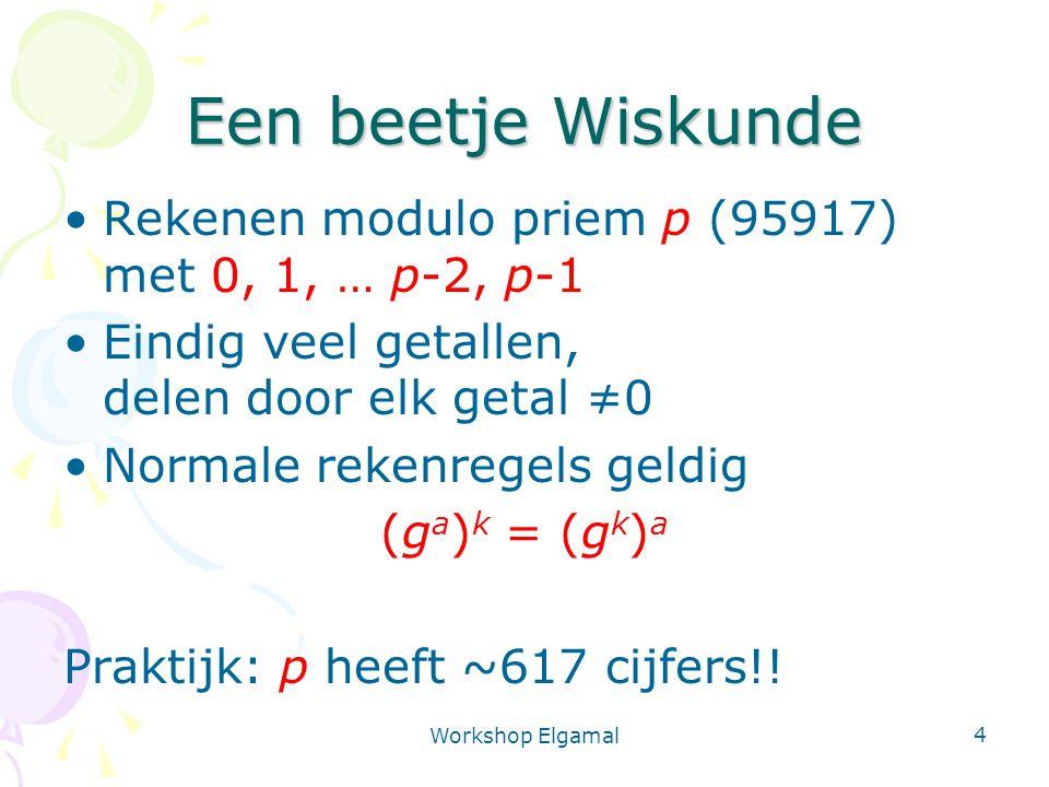 Workshop Elgamal 4 Een beetje Wiskunde Rekenen modulo priem p (95917) met 0, 1, … p-2, p-1 Eindig veel getallen, delen door elk getal ≠0 Normale rekenregels geldig (g a ) k = (g k ) a Praktijk: p heeft ~617 cijfers!!
