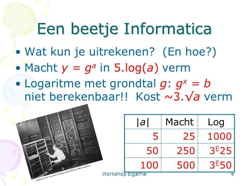 Workshop Elgamal 6 Een beetje Informatica Wat kun je uitrekenen? (En hoe?) Macht y = g a in 5.log(a) verm Logaritme met grondtal g: g x = b niet berek