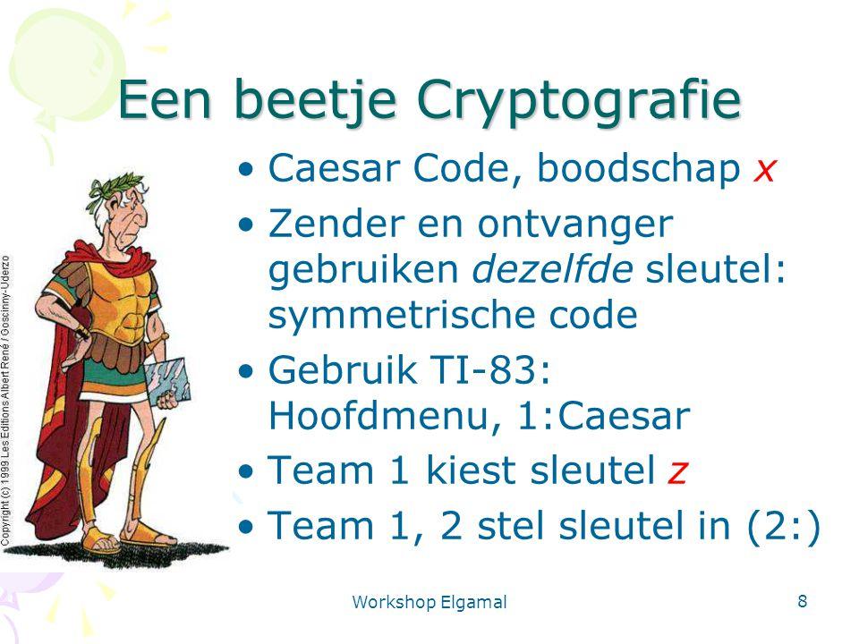 Workshop Elgamal 8 Een beetje Cryptografie Caesar Code, boodschap x Zender en ontvanger gebruiken dezelfde sleutel: symmetrische code Gebruik TI-83: Hoofdmenu, 1:Caesar Team 1 kiest sleutel z Team 1, 2 stel sleutel in (2:)