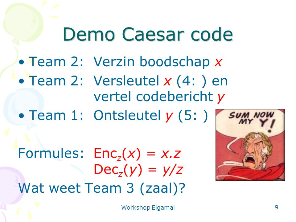 Workshop Elgamal 9 Demo Caesar code Team 2: Verzin boodschap x Team 2: Versleutel x (4: ) en vertel codebericht y Team 1:Ontsleutel y (5: ) Formules:Enc z (x) = x.z Dec z (y) = y/z Wat weet Team 3 (zaal)?