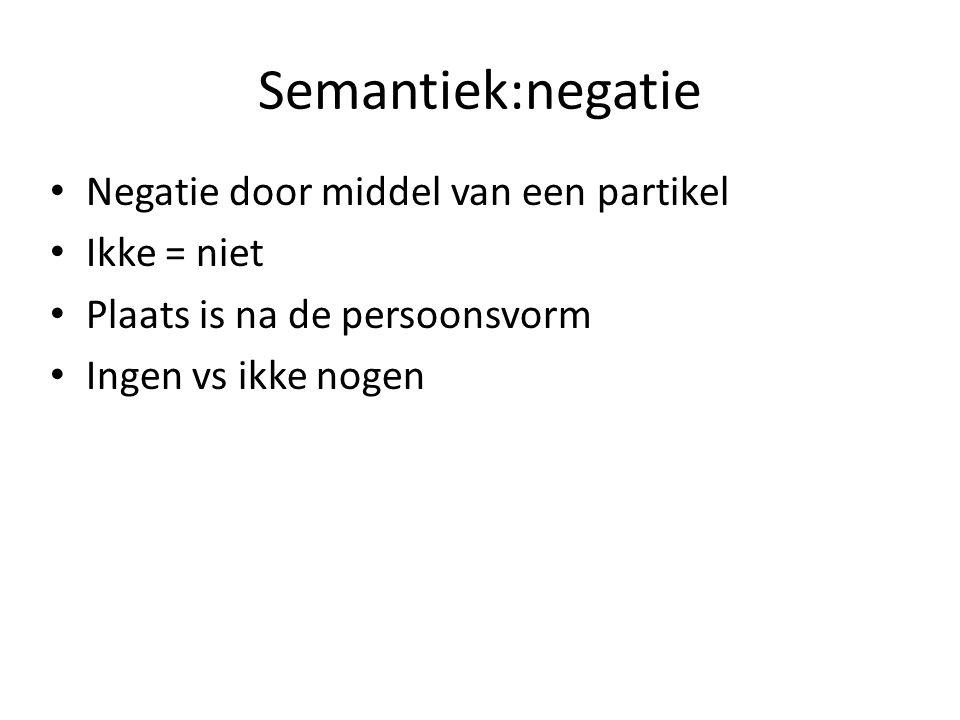 Semantiek:negatie Negatie door middel van een partikel Ikke = niet Plaats is na de persoonsvorm Ingen vs ikke nogen