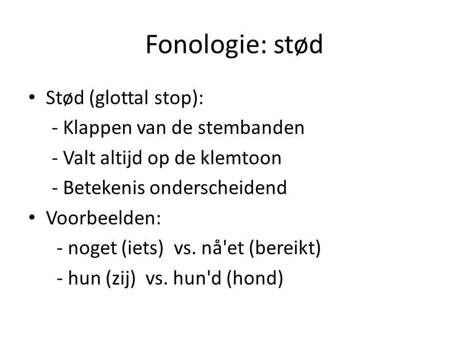 Fonologie: stød Stød (glottal stop): - Klappen van de stembanden - Valt altijd op de klemtoon - Betekenis onderscheidend Voorbeelden: - noget (iets) v