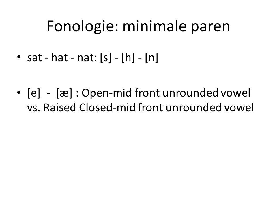 Fonologie: minimale paren sat - hat - nat: [s] - [h] - [n] [e] - [æ] : Open-mid front unrounded vowel vs. Raised Closed-mid front unrounded vowel
