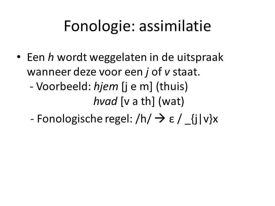 Fonologie: assimilatie Een h wordt weggelaten in de uitspraak wanneer deze voor een j of v staat. - Voorbeeld: hjem [j e m] (thuis) hvad [v a th] (wat