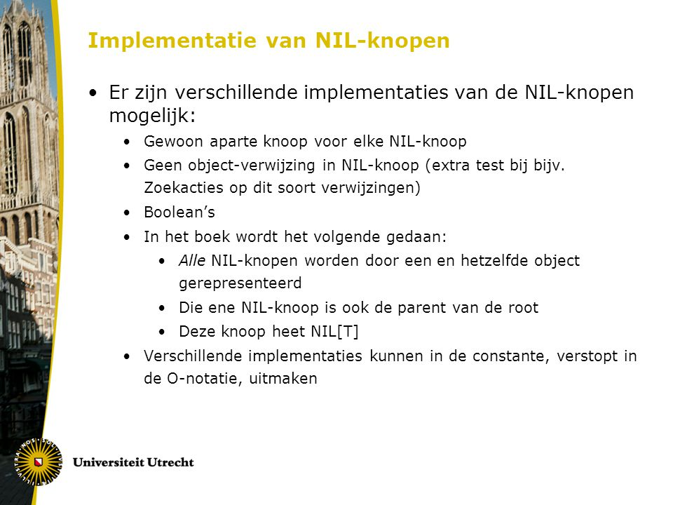 Implementatie van NIL-knopen Er zijn verschillende implementaties van de NIL-knopen mogelijk: Gewoon aparte knoop voor elke NIL-knoop Geen object-verwijzing in NIL-knoop (extra test bij bijv.