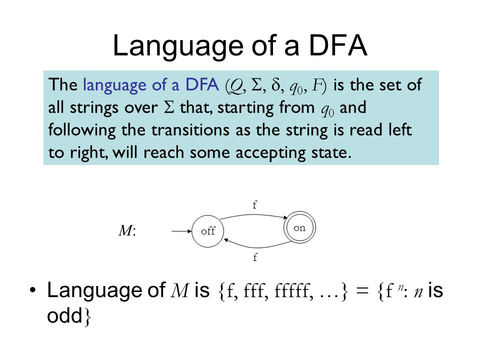 Language of a DFA The language of a DFA (Q, , , q 0, F) is the set of all strings over  that, starting from q 0 and following the transitions as the string is read left to right, will reach some accepting state.