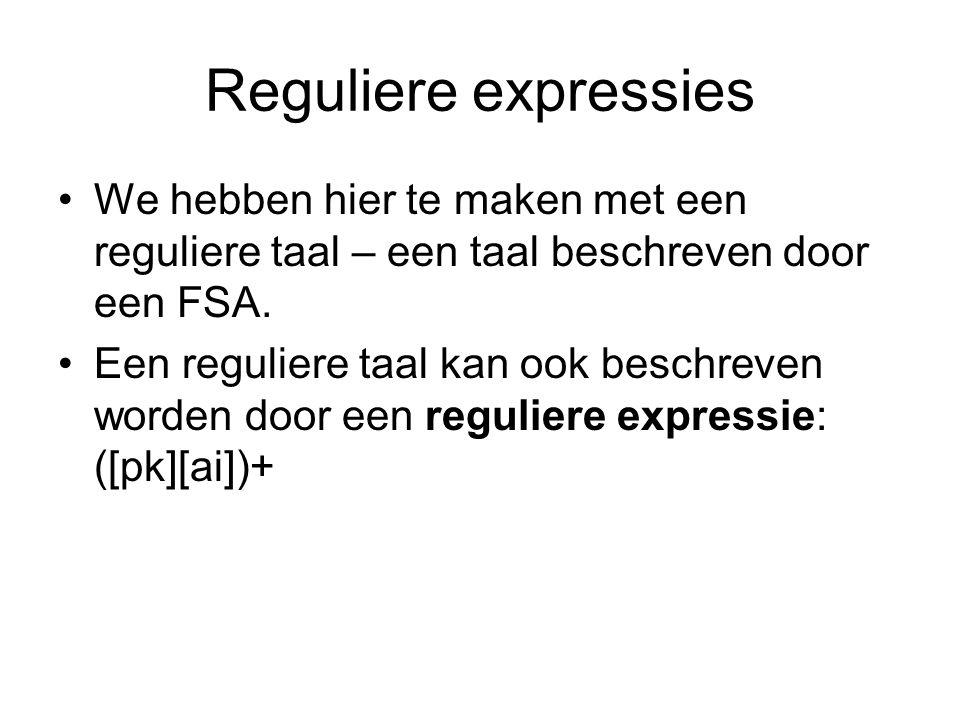 Reguliere expressies We hebben hier te maken met een reguliere taal – een taal beschreven door een FSA. Een reguliere taal kan ook beschreven worden d