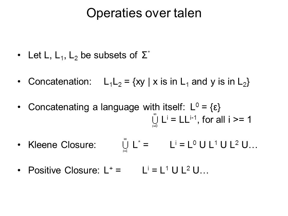 Operaties over talen Let L, L 1, L 2 be subsets of Σ * Concatenation:L 1 L 2 = {xy | x is in L 1 and y is in L 2 } Concatenating a language with itsel