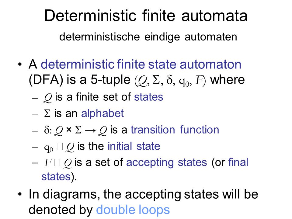 Deterministic finite automata deterministische eindige automaten A deterministic finite state automaton (DFA) is a 5-tuple (Q, , , q 0, F) where – Q is a finite set of states –  is an alphabet –  : Q ×  → Q is a transition function – q 0  Q is the initial state – F  Q is a set of accepting states (or final states).