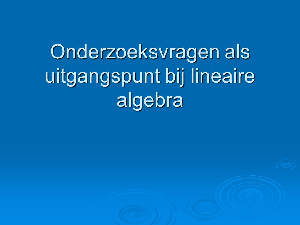  1 Onderzoeksvragen als uitgangspunt  2 Lineaire algebra
