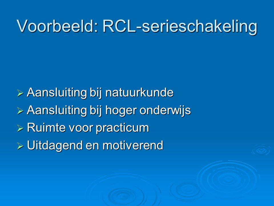 Voorbeeld: RCL-serieschakeling  Aansluiting bij natuurkunde  Aansluiting bij hoger onderwijs  Ruimte voor practicum  Uitdagend en motiverend