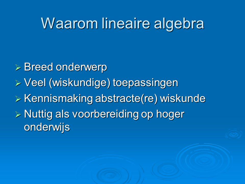 Waarom lineaire algebra  Breed onderwerp  Veel (wiskundige) toepassingen  Kennismaking abstracte(re) wiskunde  Nuttig als voorbereiding op hoger onderwijs