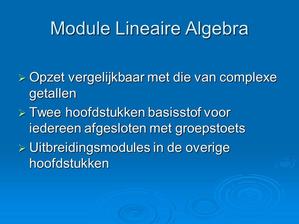 Module Lineaire Algebra  Opzet vergelijkbaar met die van complexe getallen  Twee hoofdstukken basisstof voor iedereen afgesloten met groepstoets  Uitbreidingsmodules in de overige hoofdstukken