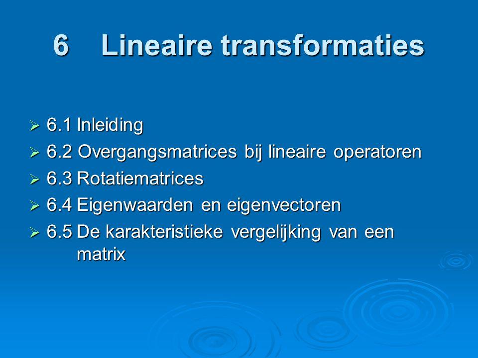 6Lineaire transformaties  6.1Inleiding  6.2 Overgangsmatrices bij lineaire operatoren  6.3Rotatiematrices  6.4Eigenwaarden en eigenvectoren  6.5De karakteristieke vergelijking van een matrix