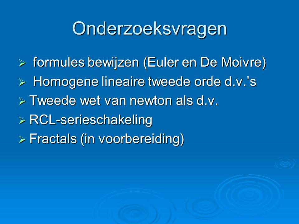 Onderzoeksvragen  formules bewijzen (Euler en De Moivre)  Homogene lineaire tweede orde d.v.'s  Tweede wet van newton als d.v.