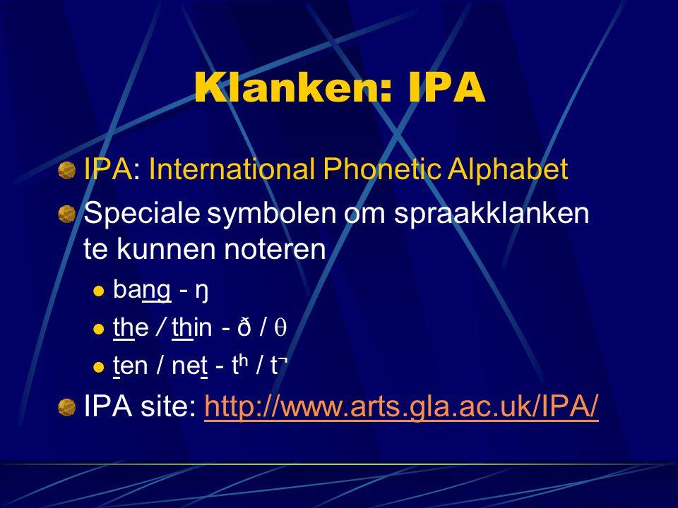 Klanken: IPA IPA: International Phonetic Alphabet Speciale symbolen om spraakklanken te kunnen noteren bang - ŋ the / thin - ð /  ten / net - t h / t ¬ IPA site: http://www.arts.gla.ac.uk/IPA/http://www.arts.gla.ac.uk/IPA/