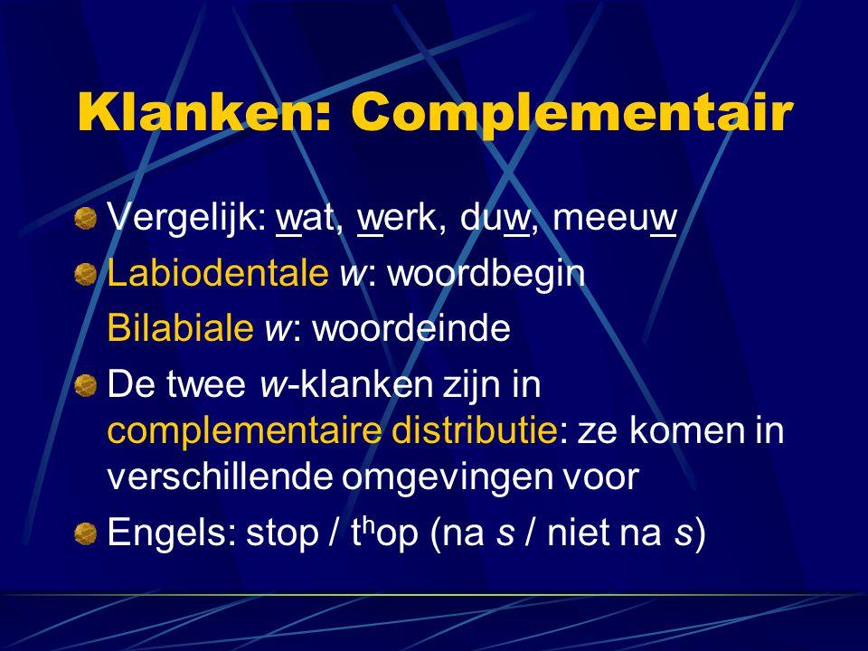 Klanken: Complementair Vergelijk: wat, werk, duw, meeuw Labiodentale w: woordbegin Bilabiale w: woordeinde De twee w-klanken zijn in complementaire di
