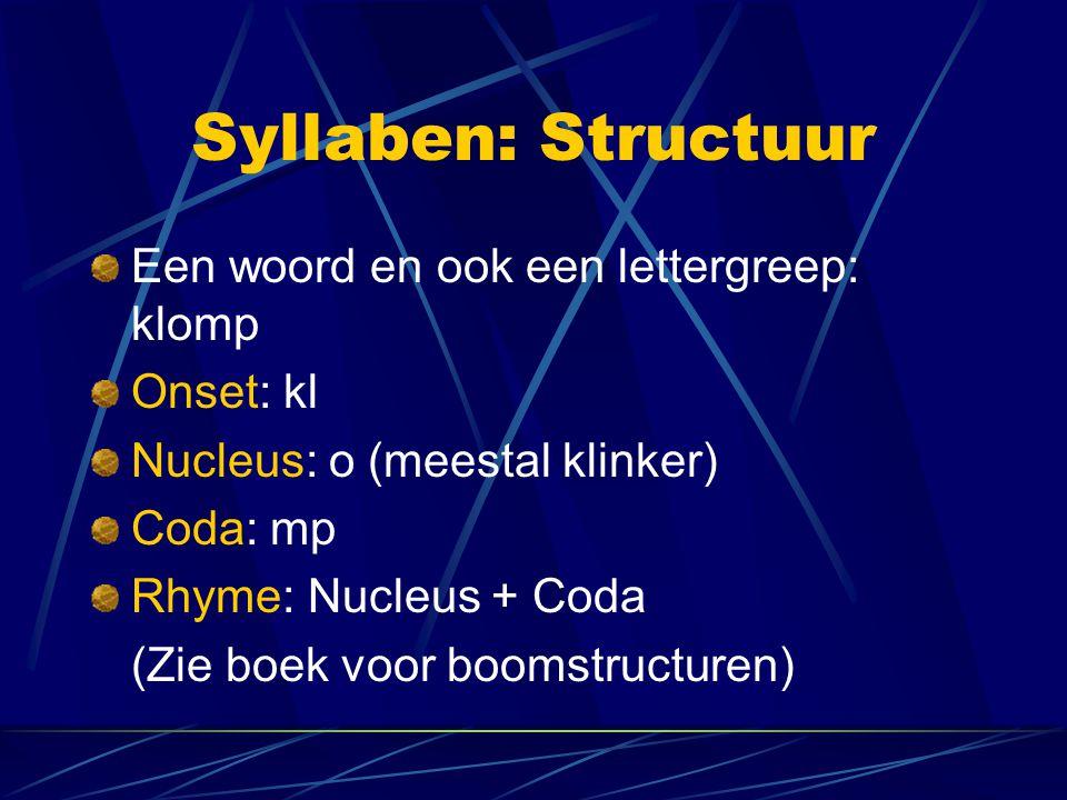 Syllaben: Structuur Een woord en ook een lettergreep: klomp Onset: kl Nucleus: o (meestal klinker) Coda: mp Rhyme: Nucleus + Coda (Zie boek voor booms