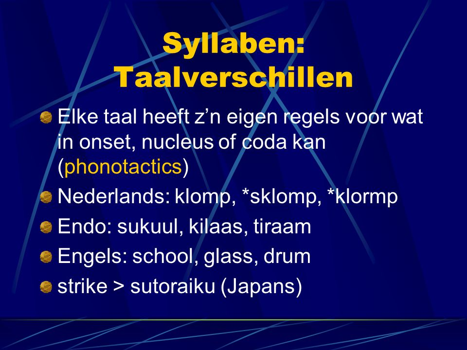 Syllaben: Taalverschillen Elke taal heeft z'n eigen regels voor wat in onset, nucleus of coda kan (phonotactics) Nederlands: klomp, *sklomp, *klormp Endo: sukuul, kilaas, tiraam Engels: school, glass, drum strike > sutoraiku (Japans)