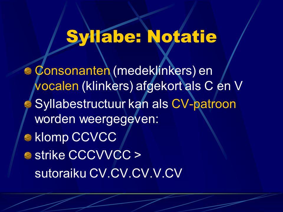 Syllabe: Notatie Consonanten (medeklinkers) en vocalen (klinkers) afgekort als C en V Syllabestructuur kan als CV-patroon worden weergegeven: klomp CCVCC strike CCCVVCC > sutoraiku CV.CV.CV.V.CV