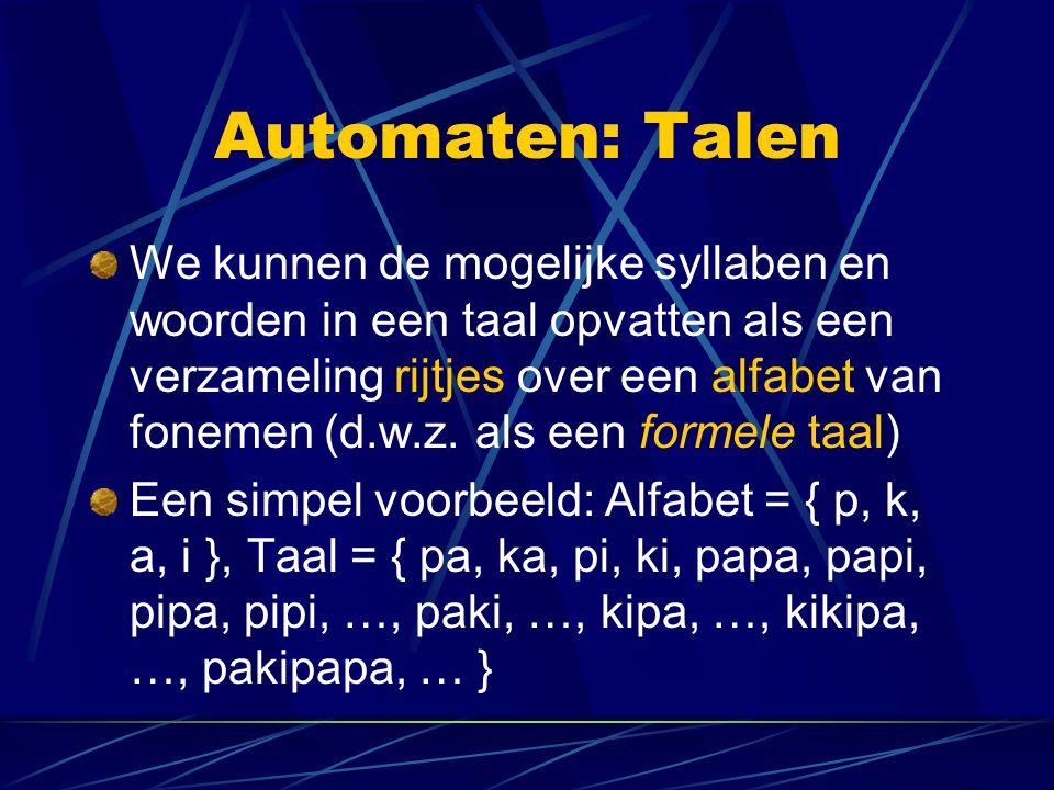 Automaten: Talen We kunnen de mogelijke syllaben en woorden in een taal opvatten als een verzameling rijtjes over een alfabet van fonemen (d.w.z. als
